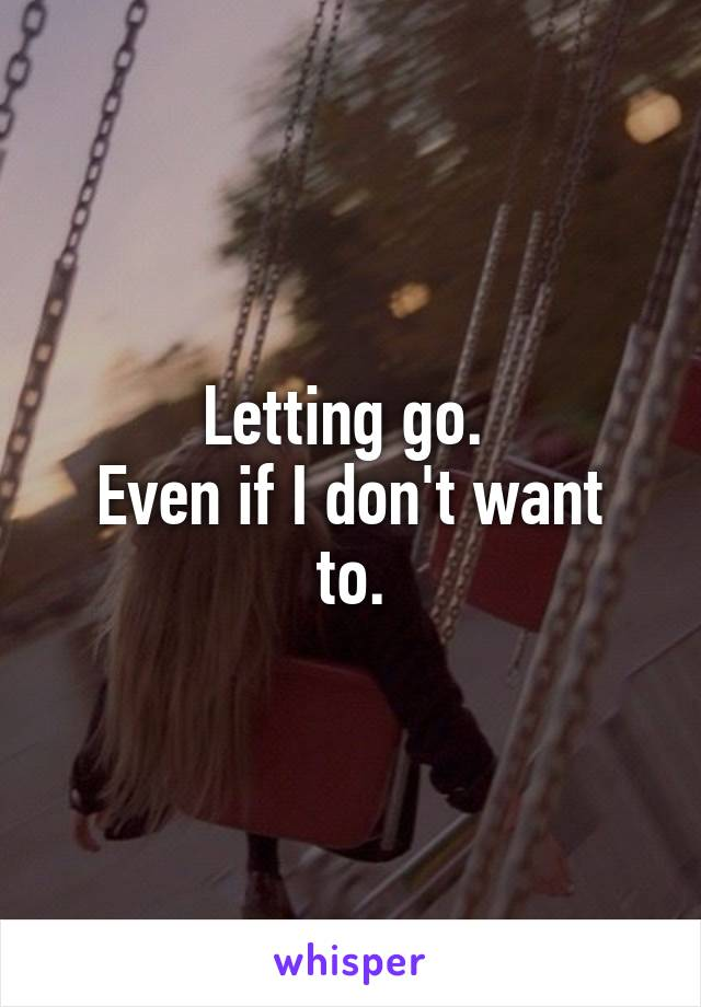 Letting go.  Even if I don't want to.