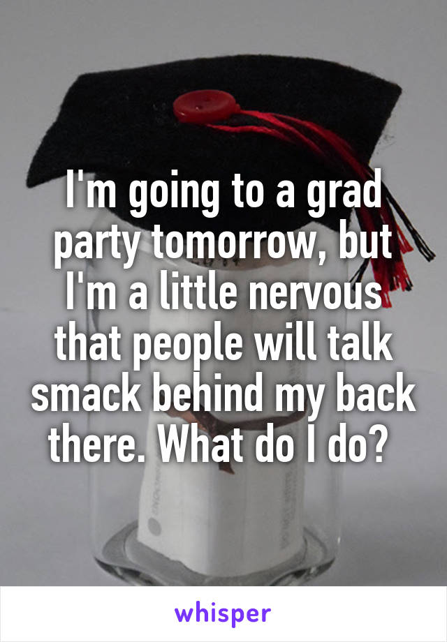 I'm going to a grad party tomorrow, but I'm a little nervous that people will talk smack behind my back there. What do I do?