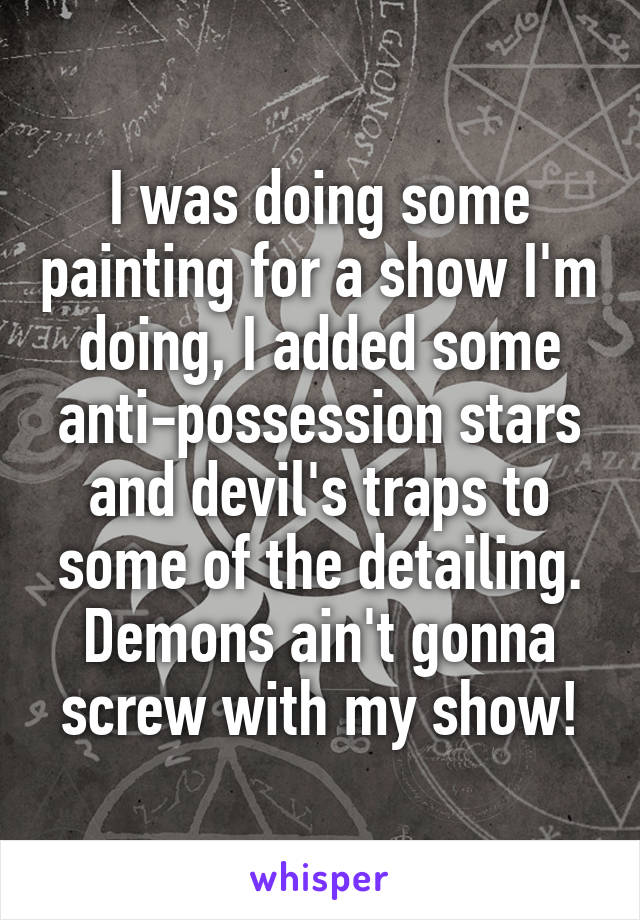 I was doing some painting for a show I'm doing, I added some anti-possession stars and devil's traps to some of the detailing. Demons ain't gonna screw with my show!
