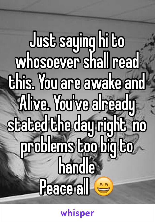 Just saying hi to whosoever shall read this. You are awake and Alive. You've already stated the day right  no problems too big to handle  Peace all 😄