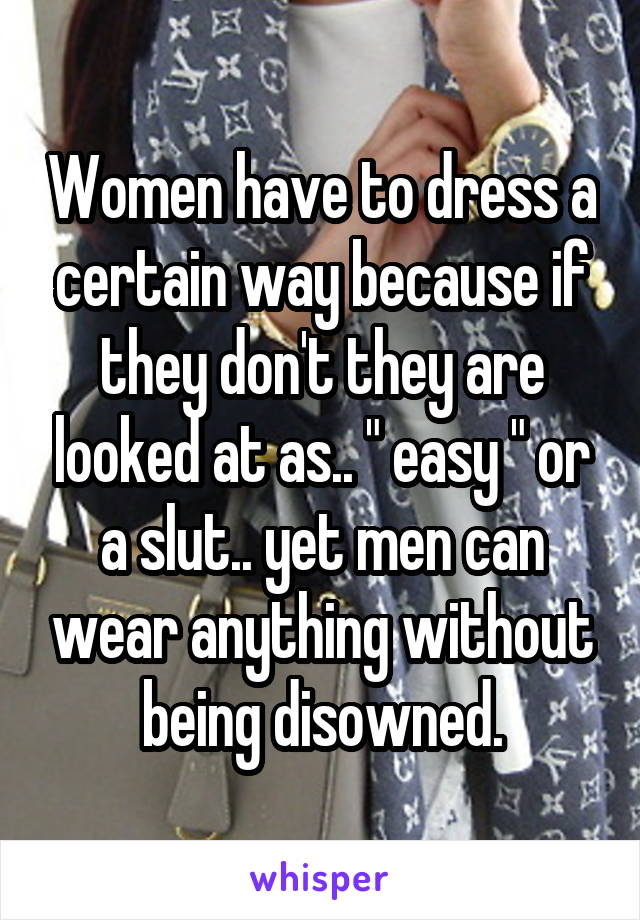 "Women have to dress a certain way because if they don't they are looked at as.. "" easy "" or a slut.. yet men can wear anything without being disowned."