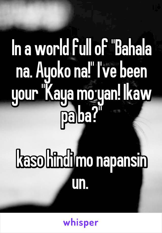 """In a world full of """"Bahala na. Ayoko na!"""" I've been your """"Kaya mo yan! Ikaw pa ba?""""  kaso hindi mo napansin un."""