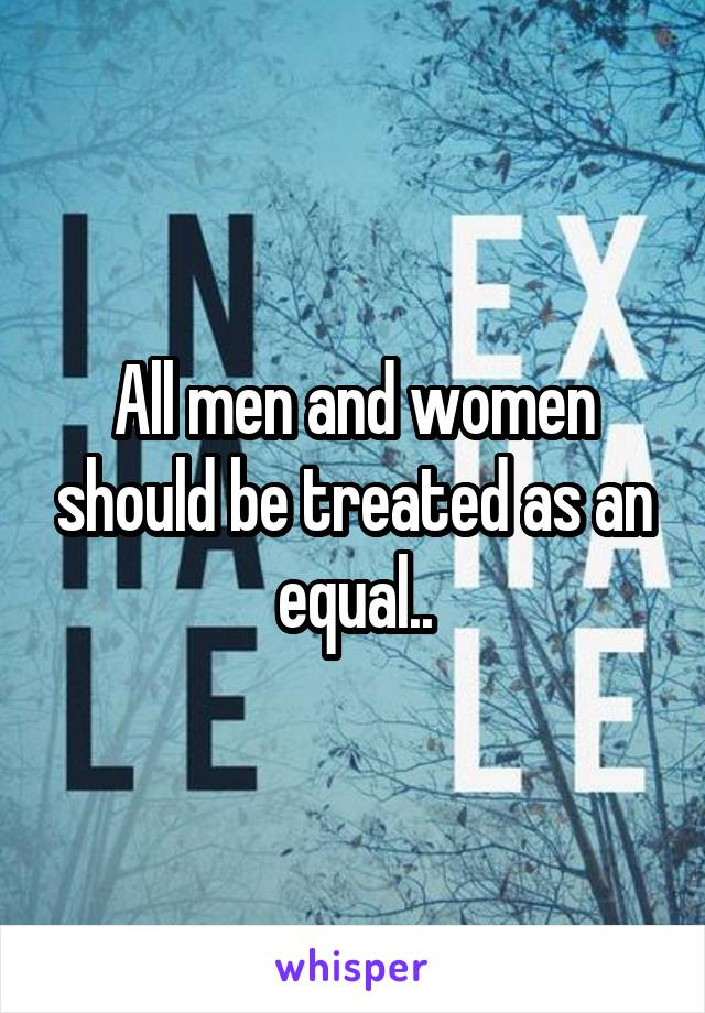 All men and women should be treated as an equal..