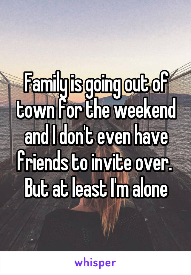 Family is going out of town for the weekend and I don't even have friends to invite over.  But at least I'm alone