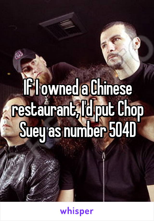 If I owned a Chinese restaurant, I'd put Chop Suey as number 504D