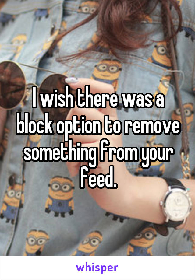 I wish there was a block option to remove something from your feed.