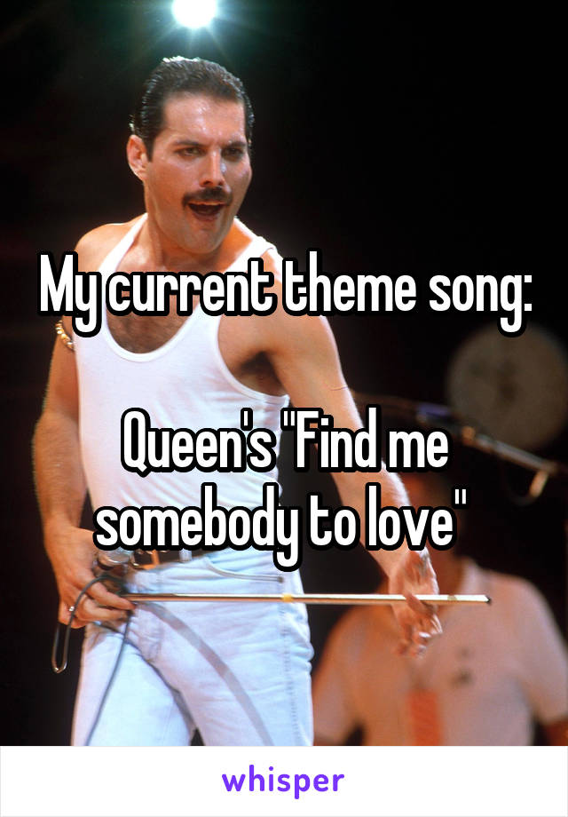"""My current theme song:   Queen's """"Find me somebody to love"""""""