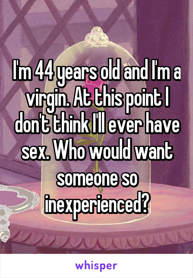 I'm 44 years old and I'm a virgin. At this point I don't think I'll ever have sex. Who would want someone so inexperienced?