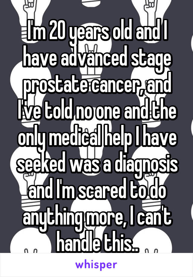 I'm 20 years old and I have advanced stage prostate cancer, and I've told no one and the only medical help I have seeked was a diagnosis and I'm scared to do anything more, I can't handle this..