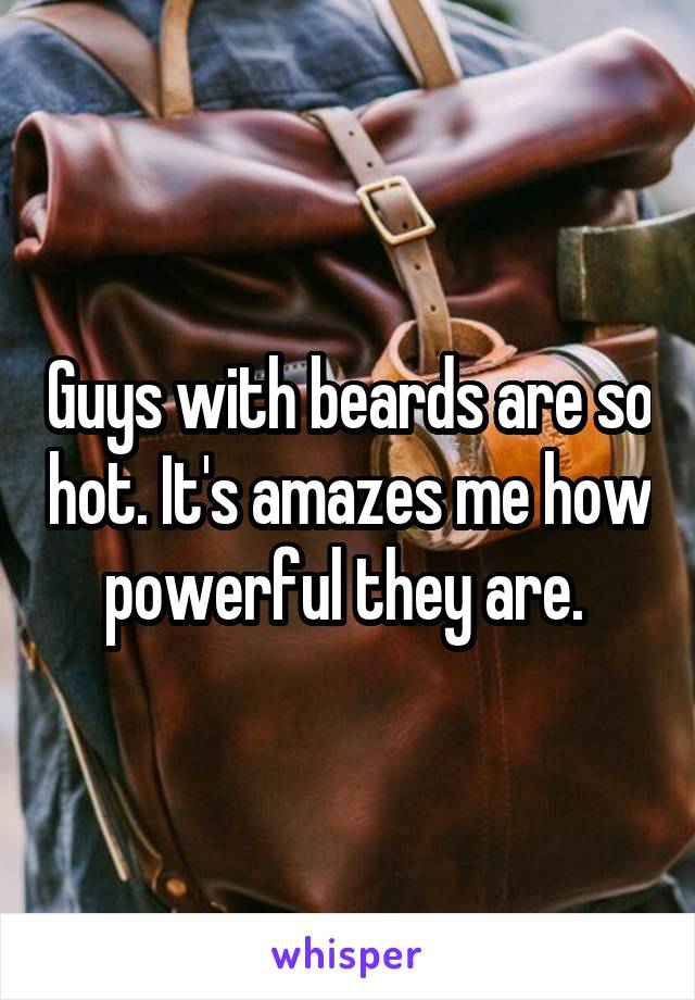 Guys with beards are so hot. It's amazes me how powerful they are.