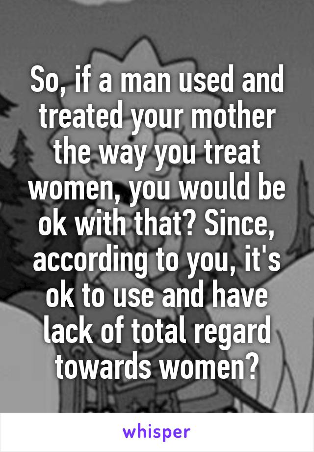 So, if a man used and treated your mother the way you treat