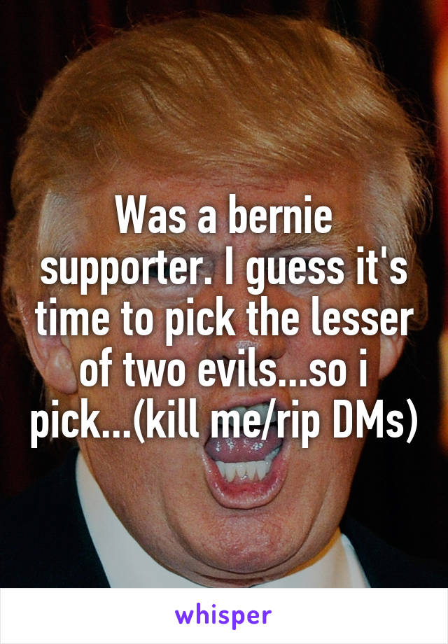 Was a bernie supporter. I guess it's time to pick the lesser of two evils...so i pick...(kill me/rip DMs)