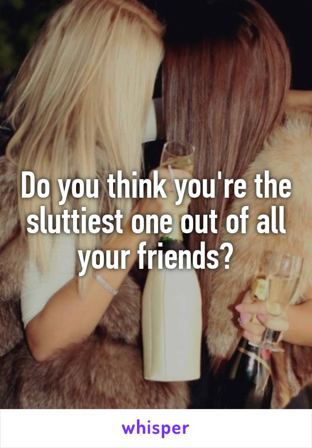 Do you think you're the sluttiest one out of all your friends?