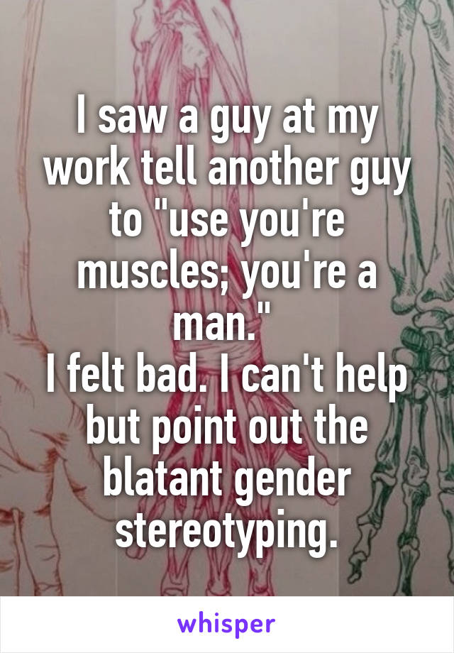 "I saw a guy at my work tell another guy to ""use you're muscles; you're a man.""  I felt bad. I can't help but point out the blatant gender stereotyping."