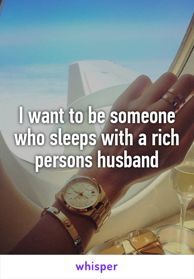 I want to be someone who sleeps with a rich persons husband