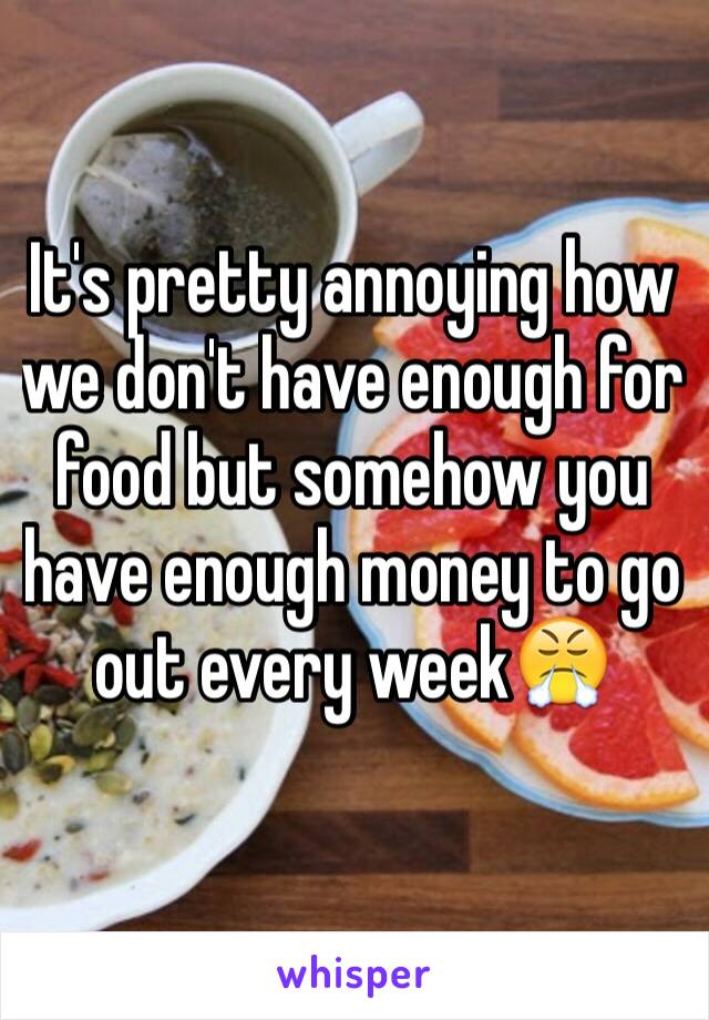 It's pretty annoying how we don't have enough for food but somehow you have enough money to go out every week😤