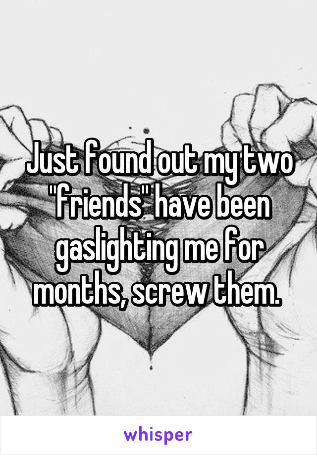 """Just found out my two """"friends"""" have been gaslighting me for months, screw them."""