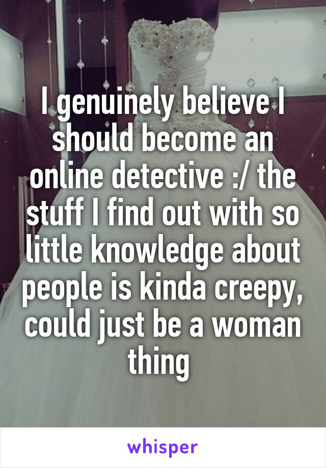 I genuinely believe I should become an online detective :/ the stuff I find out with so little knowledge about people is kinda creepy, could just be a woman thing