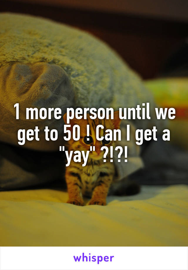 """1 more person until we get to 50 ! Can I get a """"yay"""" ?!?!"""