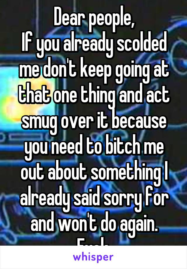 Dear people, If you already scolded me don't keep going at that one thing and act smug over it because you need to bitch me out about something I already said sorry for and won't do again. Fuck.