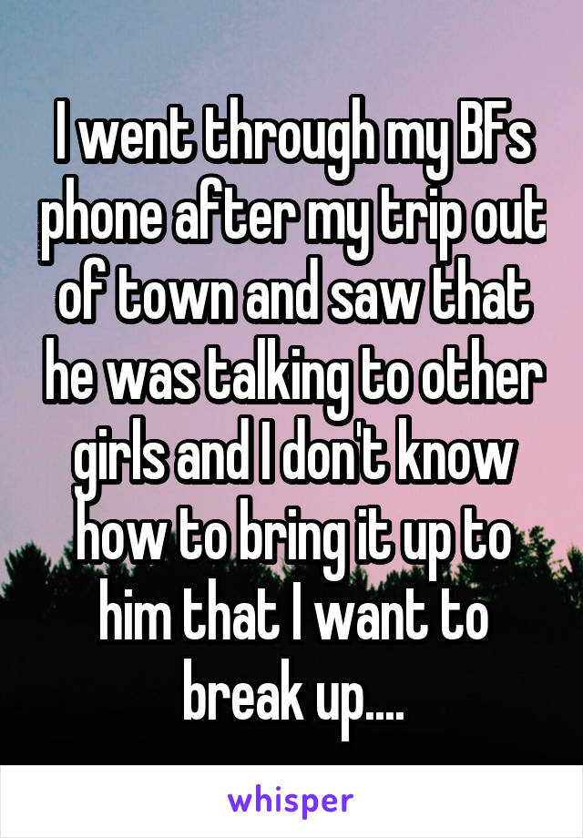 I went through my BFs phone after my trip out of town and saw that he was talking to other girls and I don't know how to bring it up to him that I want to break up....