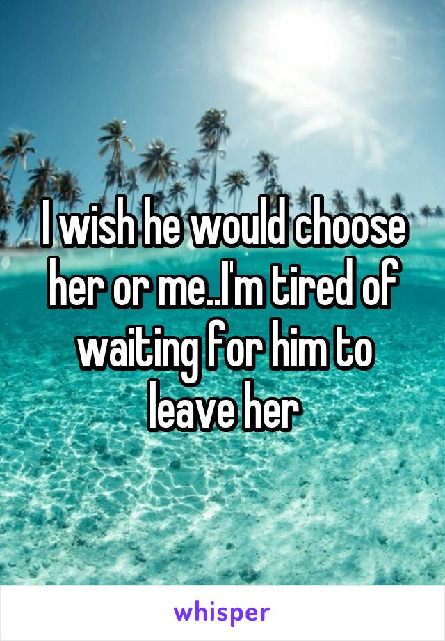 I wish he would choose her or me..I'm tired of waiting for him to leave her