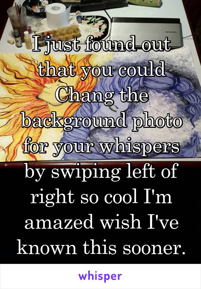 I just found out that you could Chang the background photo for your whispers by swiping left of right so cool I'm amazed wish I've known this sooner.