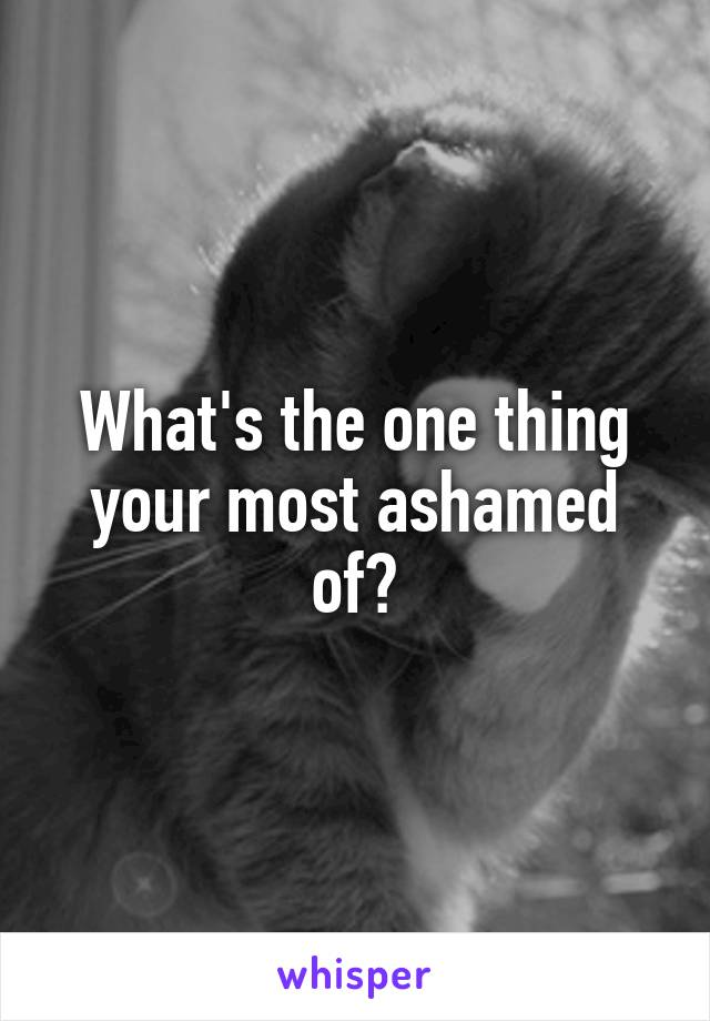 What's the one thing your most ashamed of?