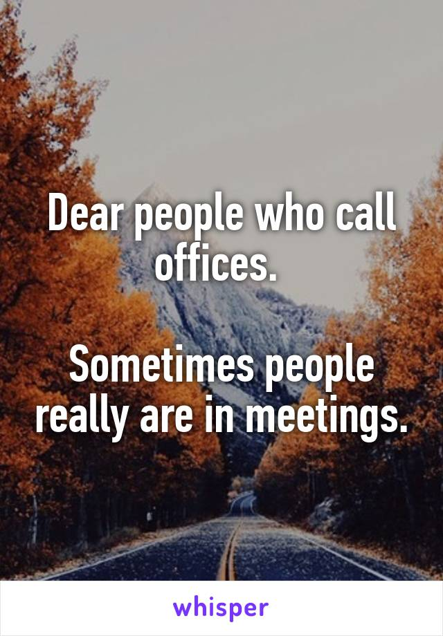 Dear people who call offices.   Sometimes people really are in meetings.