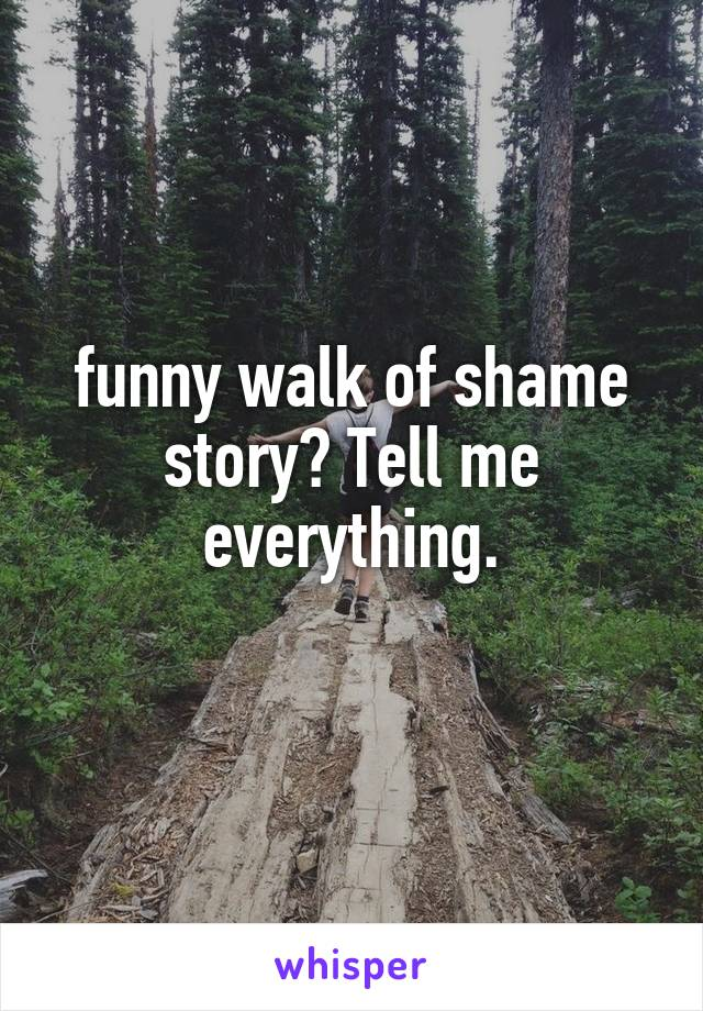 funny walk of shame story? Tell me everything.