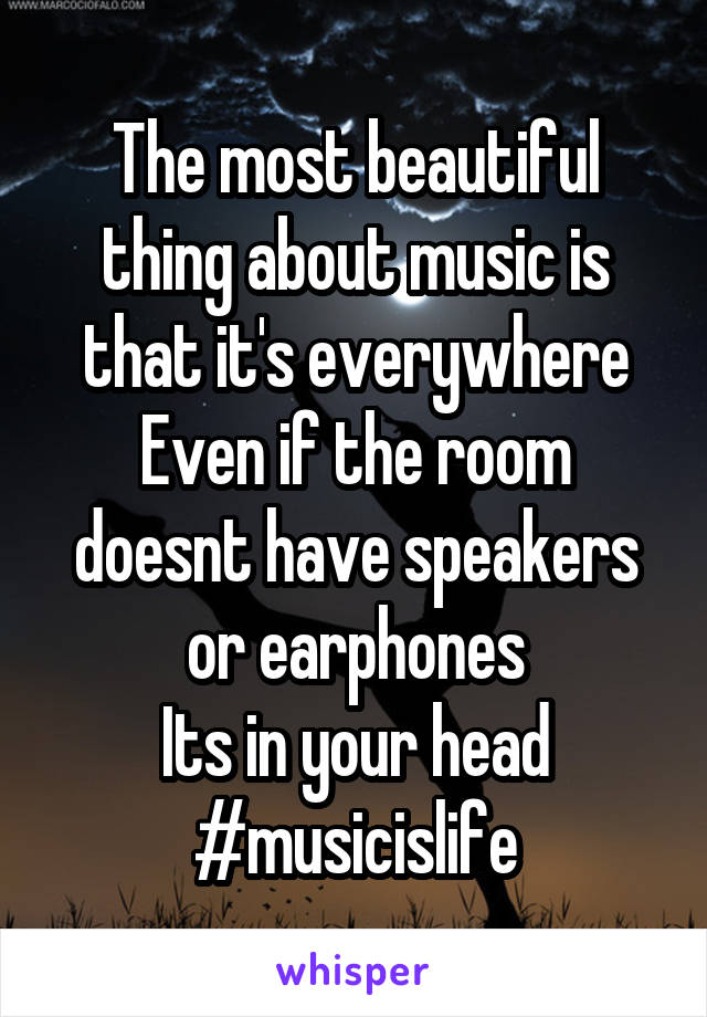The most beautiful thing about music is that it's everywhere Even if the room doesnt have speakers or earphones Its in your head #musicislife