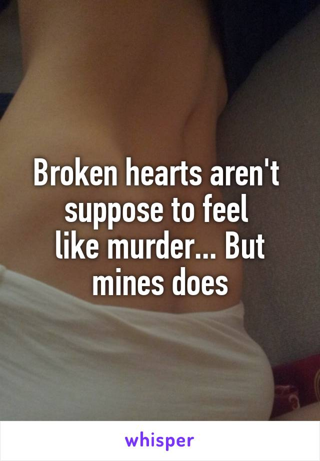 Broken hearts aren't  suppose to feel  like murder... But mines does