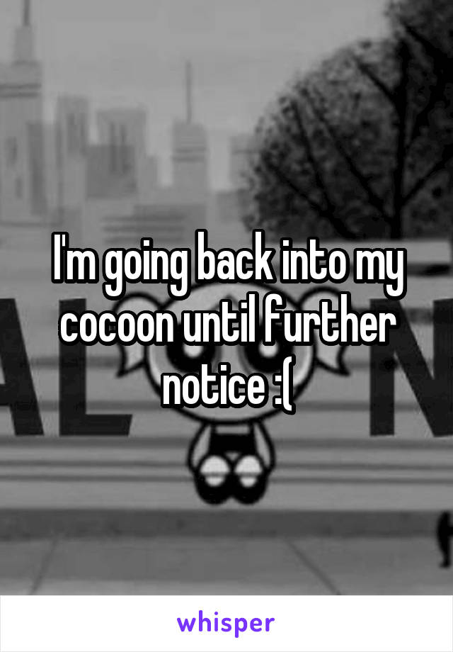 I'm going back into my cocoon until further notice :(