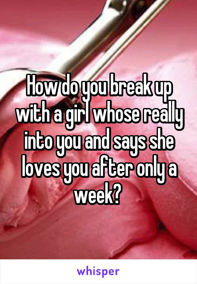 How do you break up with a girl whose really into you and says she loves you after only a week?