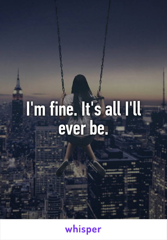 I'm fine. It's all I'll ever be.