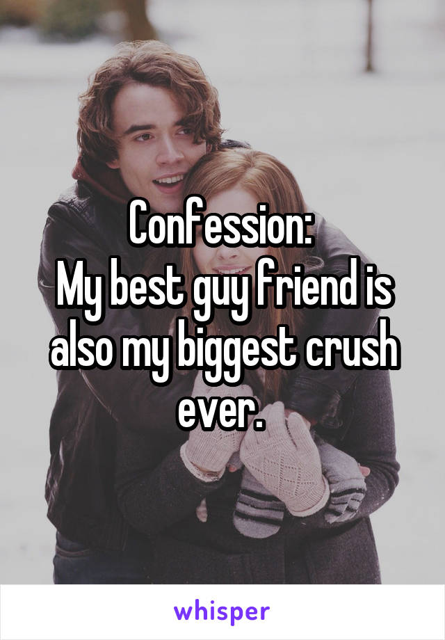 Confession:  My best guy friend is also my biggest crush ever.