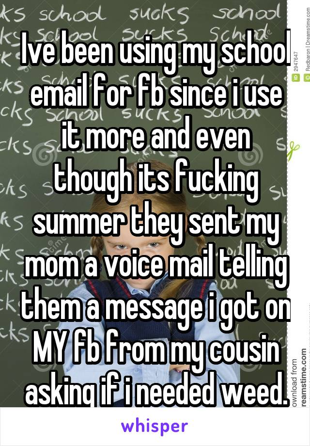 Ive been using my school email for fb since i use it more and even though its fucking summer they sent my mom a voice mail telling them a message i got on MY fb from my cousin asking if i needed weed.