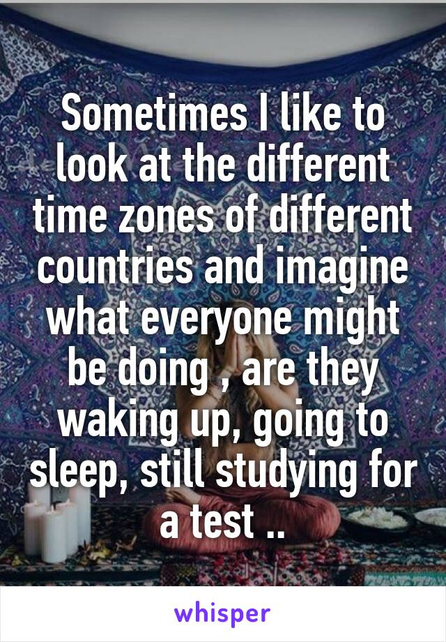 Sometimes I like to look at the different time zones of different countries and imagine what everyone might be doing , are they waking up, going to sleep, still studying for a test ..