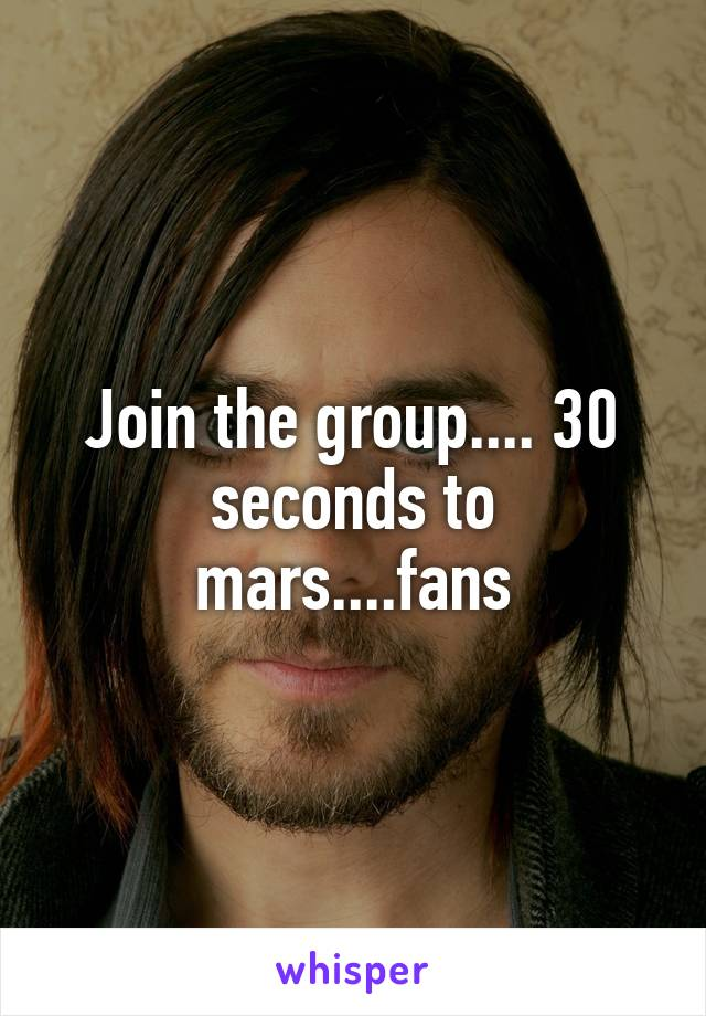 Join the group.... 30 seconds to mars....fans