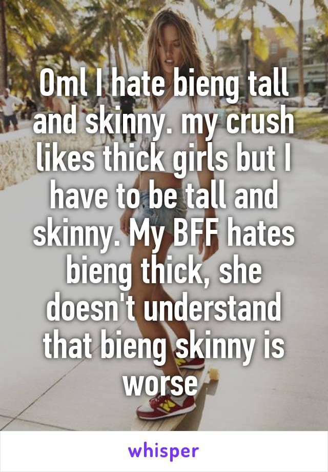 Oml I hate bieng tall and skinny. my crush likes thick girls but I have to be tall and skinny. My BFF hates bieng thick, she doesn't understand that bieng skinny is worse