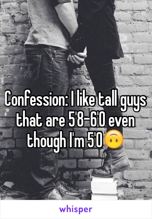 Confession: I like tall guys that are 5'8-6'0 even though I'm 5'0🙃