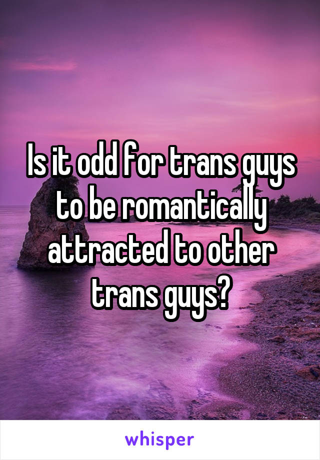 Is it odd for trans guys to be romantically attracted to other trans guys?