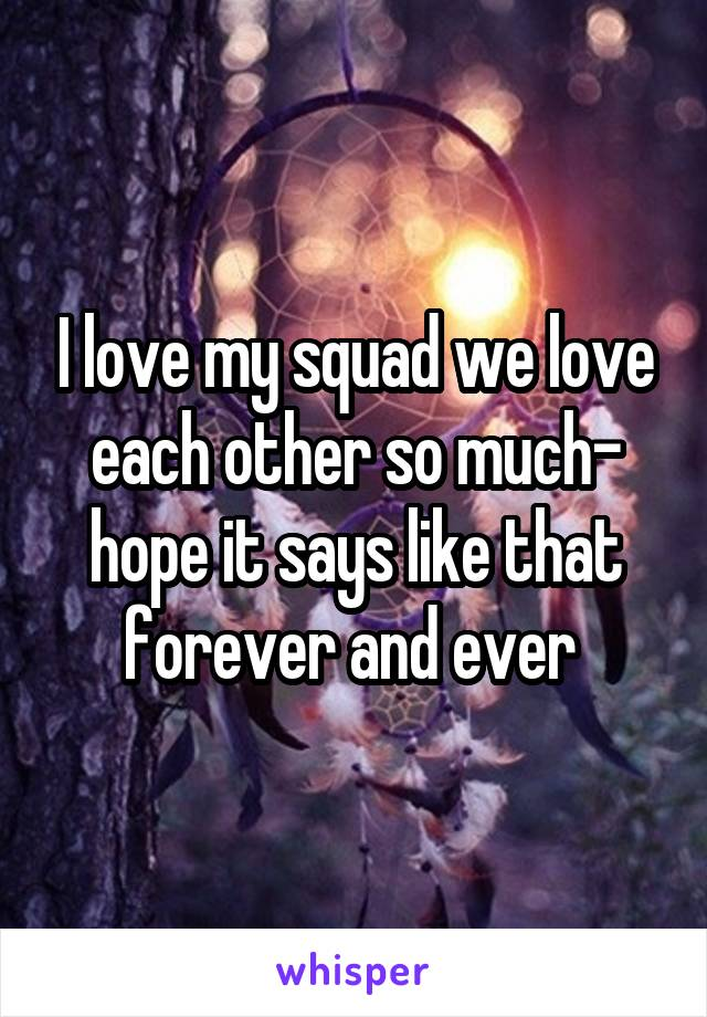 I love my squad we love each other so much- hope it says like that forever and ever