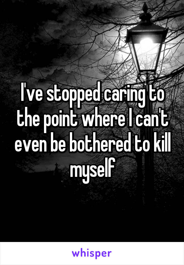 I've stopped caring to the point where I can't even be bothered to kill myself
