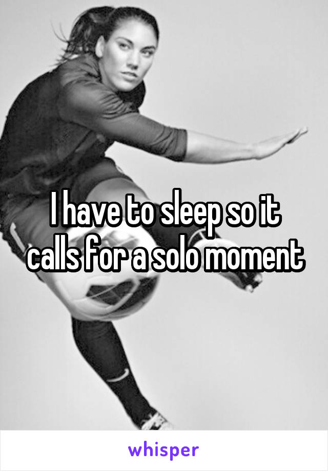 I have to sleep so it calls for a solo moment