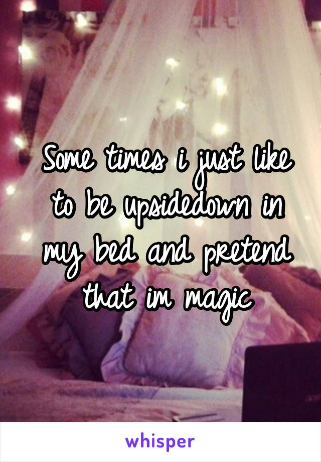 Some times i just like to be upsidedown in my bed and pretend that im magic
