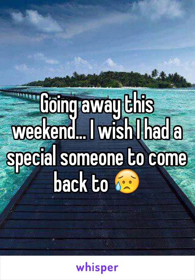 Going away this weekend... I wish I had a special someone to come back to 😥