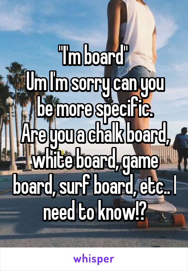 """""""I'm board""""  Um I'm sorry can you be more specific. Are you a chalk board, white board, game board, surf board, etc.. I need to know!?"""