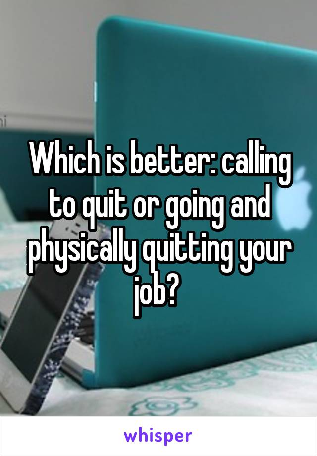 Which is better: calling to quit or going and physically quitting your job?