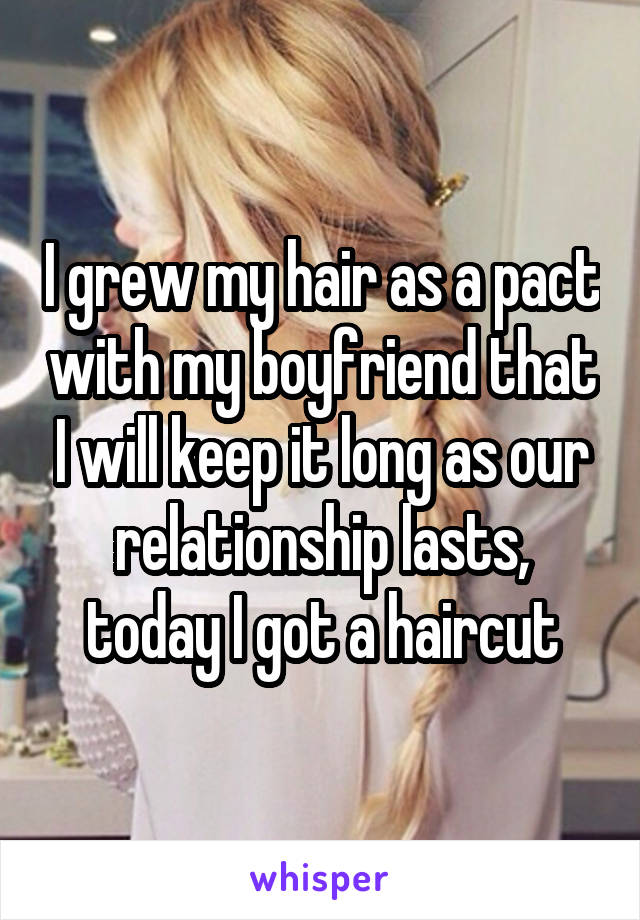 I grew my hair as a pact with my boyfriend that I will keep it long as our relationship lasts, today I got a haircut